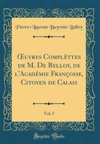 Oeuvres Complettes de M. de Belloy, de L'Academie Francoise, Citoyen de Calais, Vol. 5 (Classic Reprint)
