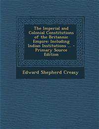The Imperial and Colonial Constitutions of the Britannic Empire: Including Indian Institutions ...