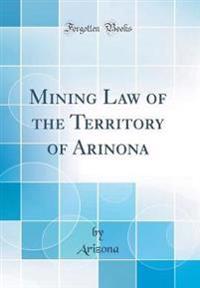 Mining Law of the Territory of Arinona (Classic Reprint)