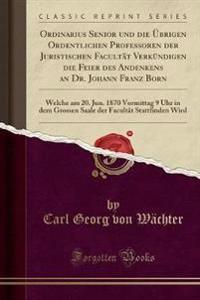 Ordinarius Senior Und Die UEbrigen Ordentlichen Professoren Der Juristischen Facultat Verkundigen Die Feier Des Andenkens an Dr. Johann Franz Born