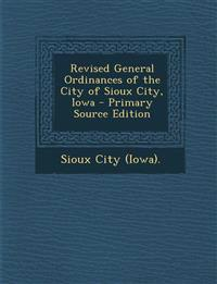 Revised General Ordinances of the City of Sioux City, Iowa - Primary Source Edition