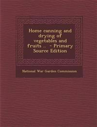 Home Canning and Drying of Vegetables and Fruits .. - Primary Source Edition