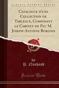 Catalogue D'Une Collection de Tableaux, Composant Le Cabinet de Feu M. Joseph-Antoine Borgnis (Classic Reprint)