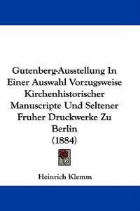 Gutenberg-ausstellung in Einer Auswahl Vorzugsweise Kirchenhistorischer Manuscripte Und Seltener Fruher Druckwerke Zu Berlin