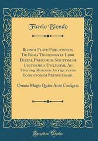 Blondi Flavii Forliviensis, de Roma Triumphante Libri Decem, Priscorum Scriptorum Lectoribus Utilissimi, Ad Totiusq Roman� Antiquitatis Cognitionem Pernecessarij