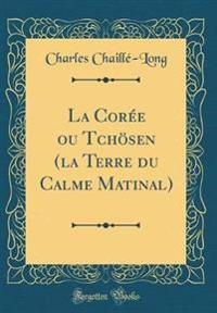La Coree Ou Tchosen (La Terre Du Calme Matinal) (Classic Reprint)