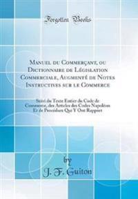 Manuel Du Commercant, Ou Dictionnaire de Legislation Commerciale, Augmente de Notes Instructives Sur Le Commerce