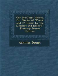 Our Sea-Coast Heroes, Or, Stories of Wreck and of Rescue by the Lifeboat and Rocket