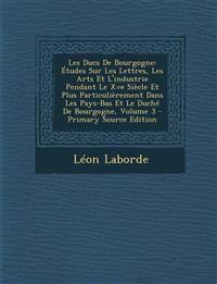 Les Ducs De Bourgogne: Études Sur Les Lettres, Les Arts Et L'industrie Pendant Le Xve Siècle Et Plus Particulièrement Dans Les Pays-Bas Et Le Duché De