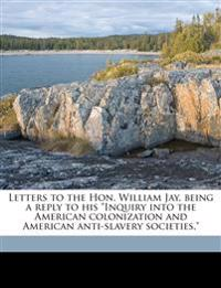 "Letters to the Hon. William Jay, being a reply to his ""Inquiry into the American colonization and American anti-slavery societies."""