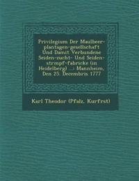 Privilegium Der Maulbeer-plantagen-gesellschaft Und Damit Verbundene Seiden-zucht- Und Seiden-str¿mpf-fabricke (in Heidelberg) ...: Mannheim, Den 25.
