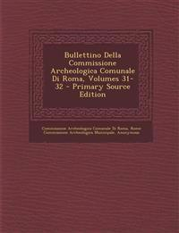 Bullettino Della Commissione Archeologica Comunale Di Roma, Volumes 31-32