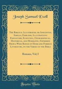 The Biblical Illustrator, or Anecdotes, Similes, Emblems, Illustrations Expository, Scientific, Georgraphical, Historical, and Homiletic, Gathered from a Wide Range of Home and Foreign Literature, on the Verses of the Bible
