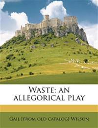 Waste; an allegorical play
