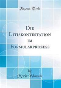 Die Litiskontestation Im Formularprozess (Classic Reprint)