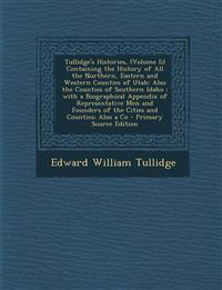 Tullidge's Histories, (Volume II) Containing the History of All the Northern, Eastern and Western Counties of Utah: Also the Counties of Southern Idah