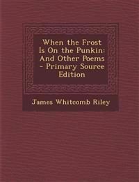 When the Frost Is on the Punkin: And Other Poems - Primary Source Edition