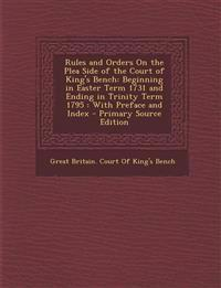 Rules and Orders on the Plea Side of the Court of King's Bench: Beginning in Easter Term 1731 and Ending in Trinity Term 1795: With Preface and Index