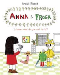 Anna and Froga: I Dunno, What Do You Want to Do?: I Dunno, What Do You Want to Do?
