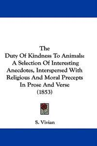 The Duty Of Kindness To Animals: A Selection Of Interesting Anecdotes, Interspersed With Religious And Moral Precepts In Prose And Verse (1853)