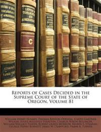 Reports of Cases Decided in the Supreme Court of the State of Oregon, Volume 81