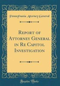 Report of Attorney General in Re Capitol Investigation (Classic Reprint)