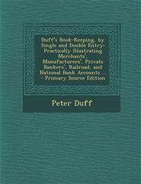 Duff's Book-Keeping, by Single and Double Entry: Practically Illustrating Merchants', Manufacturers', Private Bankers', Railroad, and National Bank Ac