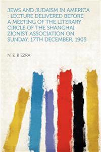 Jews and Judaism in America : Lecture Delivered Before a Meeting of the Literary Circle of the Shanghai Zionist Association on Sunday, 17th December,