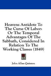 Heavens Antidote To The Curse Of Labor: Or The Temporal Advantages Of The Sabbath, Considered In Relation To The Working Classes (1849)