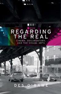 Regarding the Real: Cinema, Documentary, and the Visual Arts