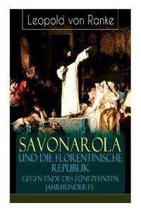 Savonarola Und Die Florentinische Republik Gegen Ende Des Funfzehnten Jahrhunderts (Vollstandige Ausgabe)