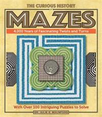 The Curious History of Mazes: 4,000 Years of Fascinating Twists and Turns with Over 100 Intriguing Puzzles to Solve
