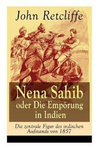 Nena Sahib Oder Die Emporung in Indien - Die Zentrale Figur Des Indischen Aufstands Von 1857 (Vollstandige Ausgabe)