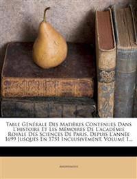 Table Générale Des Matières Contenues Dans L'histoire Et Les Mémoires De L'académie Royale Des Sciences De Paris, Depuis L'année 1699 Jusques En 1751