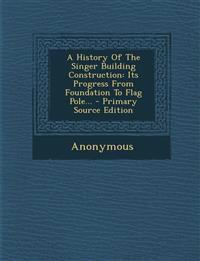 A History Of The Singer Building Construction: Its Progress From Foundation To Flag Pole... - Primary Source Edition