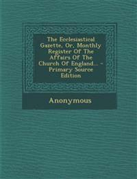 The Ecclesiastical Gazette, Or, Monthly Register Of The Affairs Of The Church Of England... - Primary Source Edition