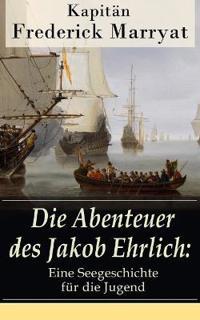 Die Abenteuer Des Jakob Ehrlich: Eine Seegeschichte F r Die Jugend