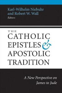 The Catholic Epistles and Apostolic Tradition: A New Perspective on James to Jude