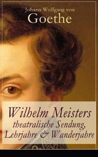 Wilhelm Meisters Theatralische Sendung, Lehrjahre & Wanderjahre (3 Bildungsromane in Einem Band - Vollstandige Ausgaben)