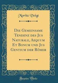 Die Gemeinsame Tendenz Des Jus Naturale, Aequum Et Bonum Und Jus Gentium Der Roemer (Classic Reprint)
