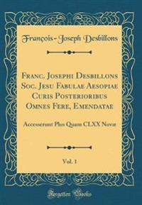 Franc. Josephi Desbillons Soc. Jesu Fabulae Aesopiae Curis Posterioribus Omnes Fere, Emendatae, Vol. 1