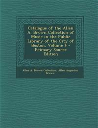 Catalogue of the Allen A. Brown Collection of Music in the Public Library of the City of Boston, Volume 4 - Primary Source Edition