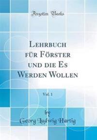 Lehrbuch F r F rster Und Die Es Werden Wollen, Vol. 1 (Classic Reprint)