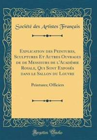 Explication Des Peintures, Sculptures Et Autres Ouvrages de de Messieurs de l'Acad mie Royale, Qui Sont Expos s Dans Le Sallon Du Louvre
