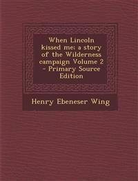When Lincoln kissed me; a story of the Wilderness campaign Volume 2
