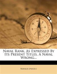Naval Rank, as Expressed by Its Present Titles, a Naval Wrong...