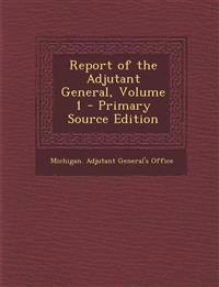 Report of the Adjutant General, Volume 1 - Primary Source Edition