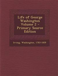 Life of George Washington Volume 2 - Primary Source Edition