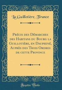 Pr�cis Des D�marches Des Habitans Du Bourg La Guilloti�re, En Dauphin�, Aupr�s Des Trois Ordres de Cette Province (Classic Reprint)