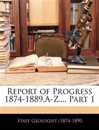 Report of Progress 1874-1889,A-Z..., Part 1